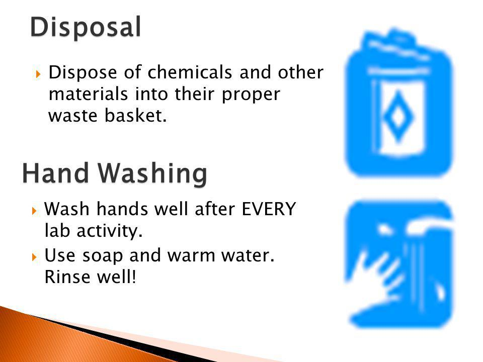 Disposal Dispose of chemicals and other materials into their proper waste basket. Hand Washing. Wash hands well after EVERY lab activity.
