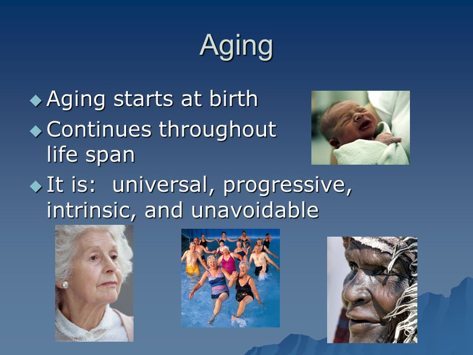 Aging Aging starts at birth Continues throughout life span
