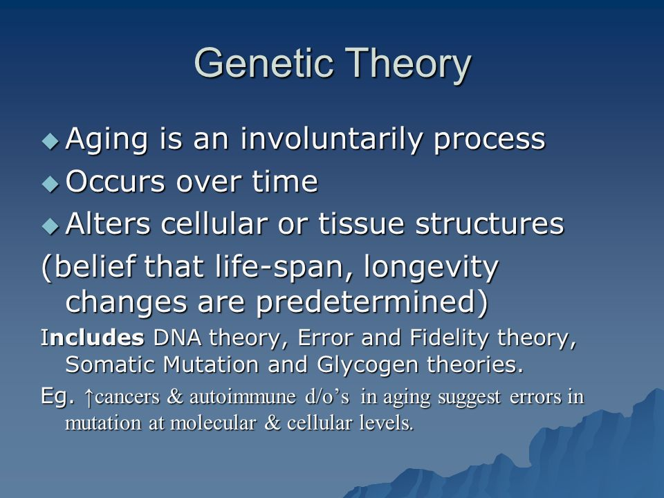 Genetic Theory Aging is an involuntarily process Occurs over time