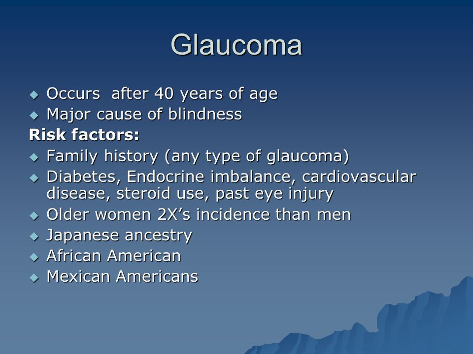 Glaucoma Occurs after 40 years of age Major cause of blindness