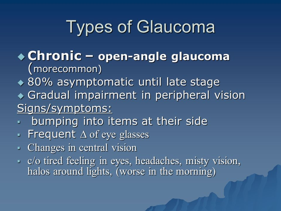 Types of Glaucoma Chronic – open-angle glaucoma (morecommon)