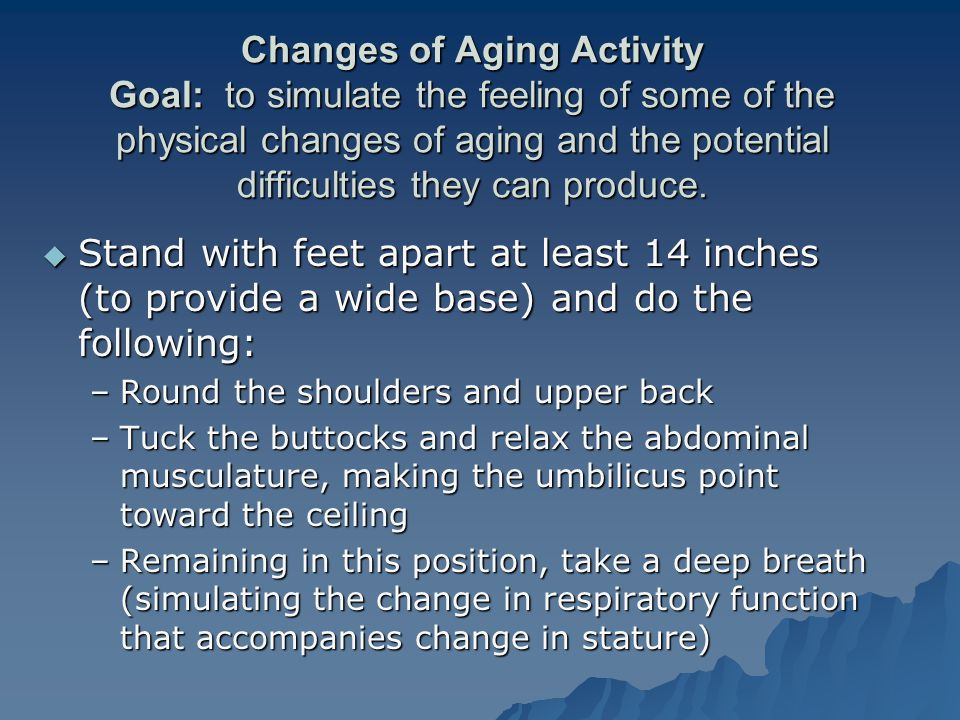 Changes of Aging Activity Goal: to simulate the feeling of some of the physical changes of aging and the potential difficulties they can produce.