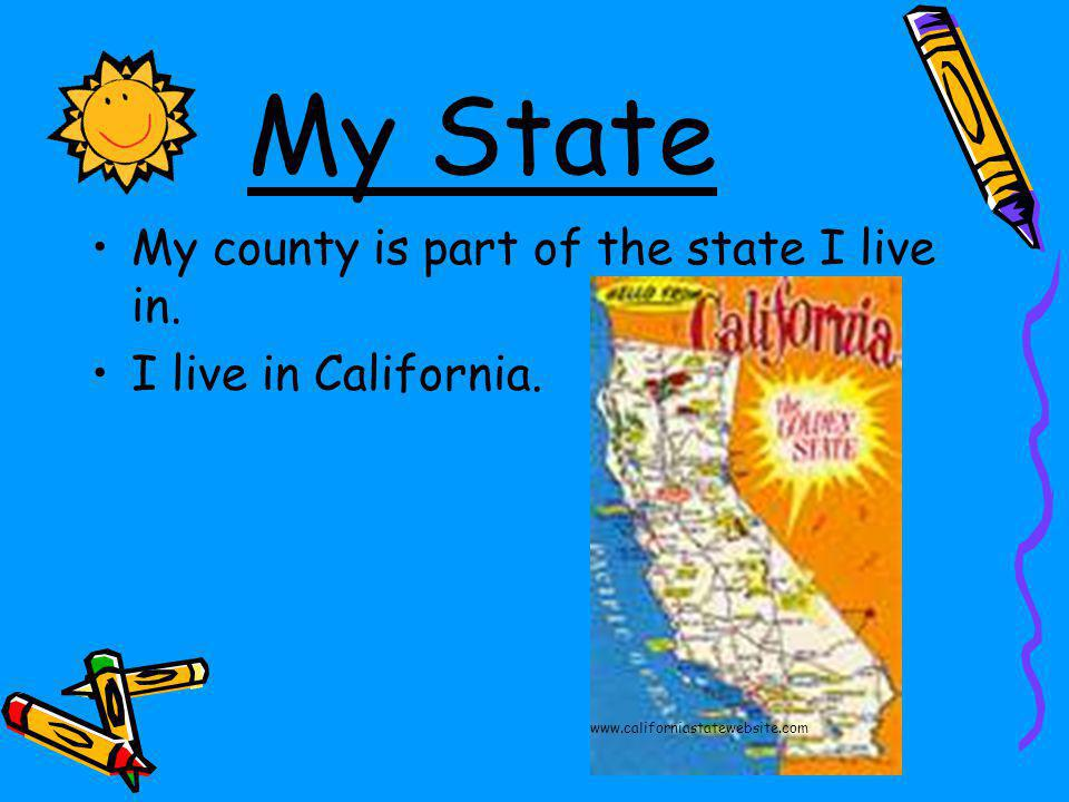 My State My county is part of the state I live in.