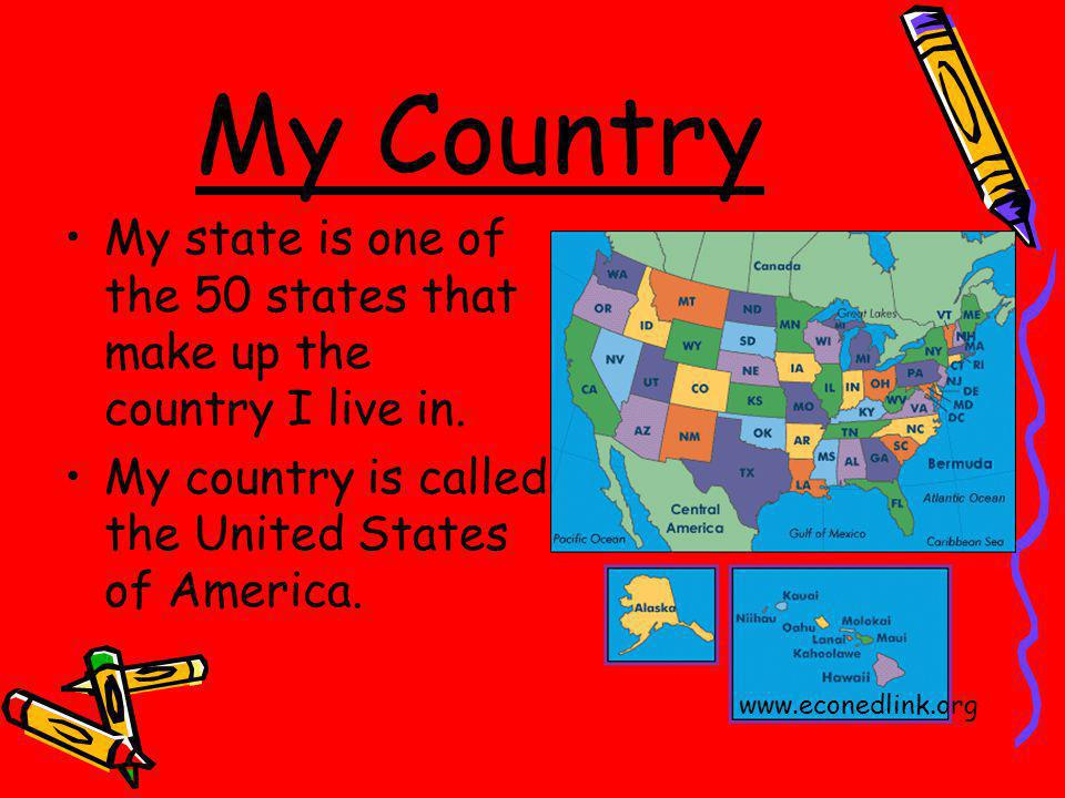 My Country My state is one of the 50 states that make up the country I live in. My country is called the United States of America.