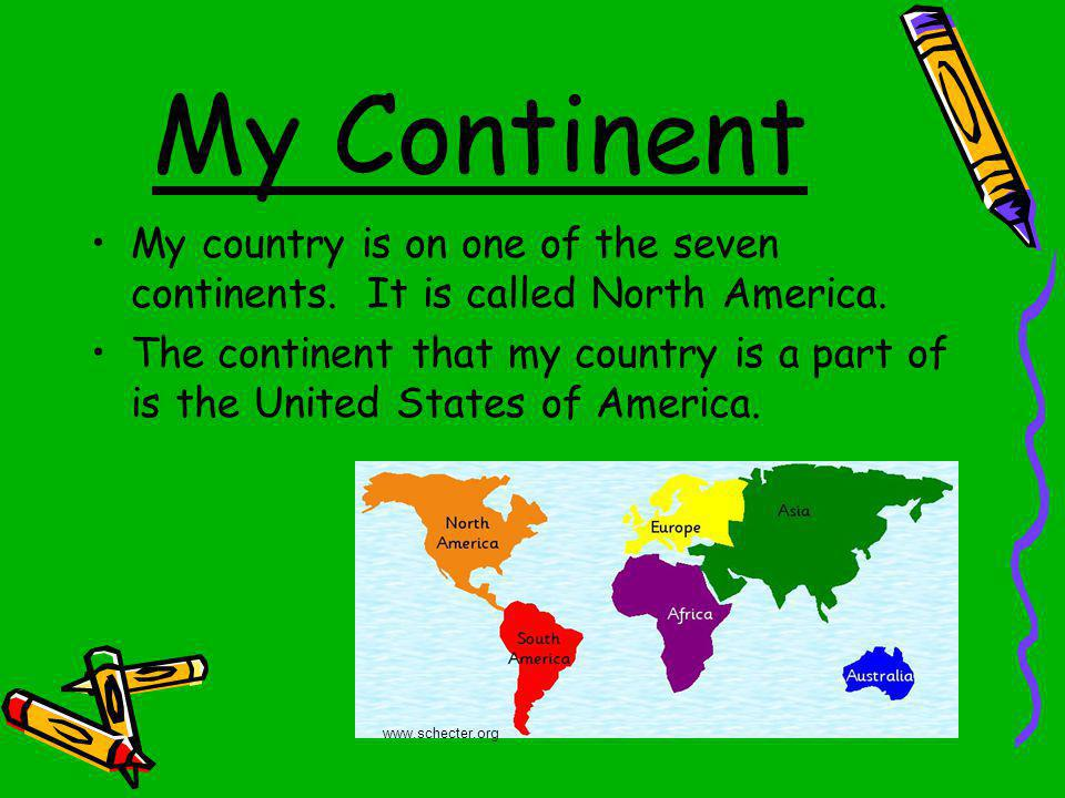 My Continent My country is on one of the seven continents. It is called North America.