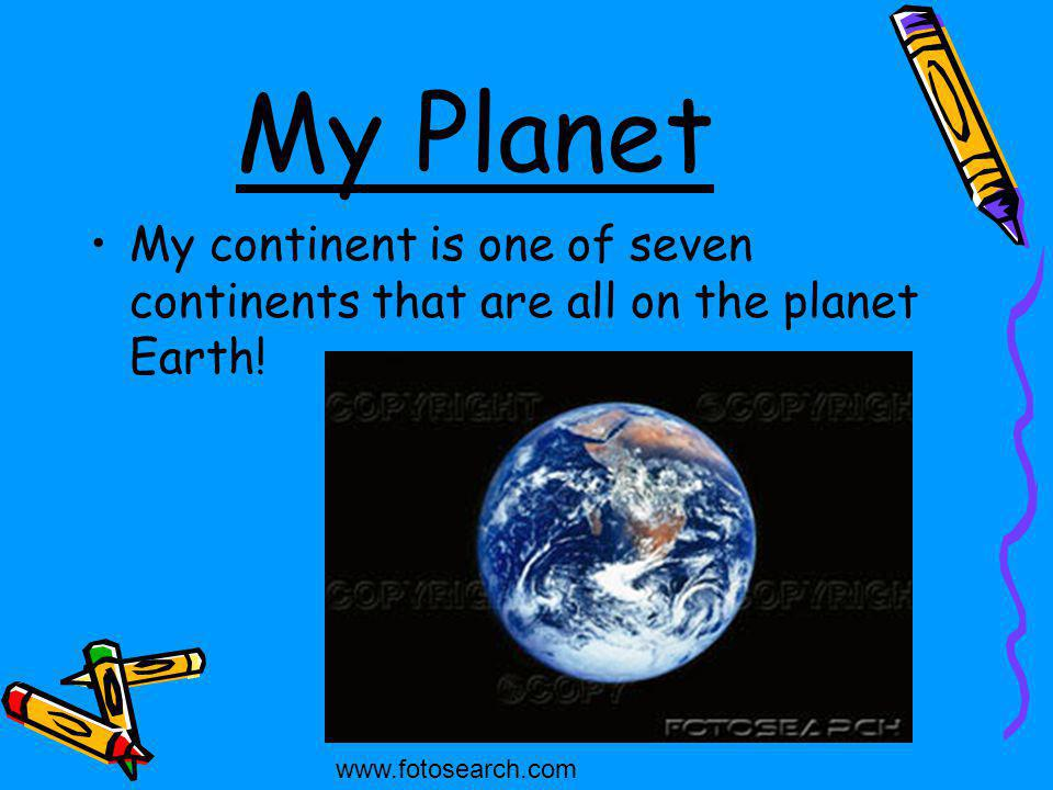 My Planet My continent is one of seven continents that are all on the planet Earth.