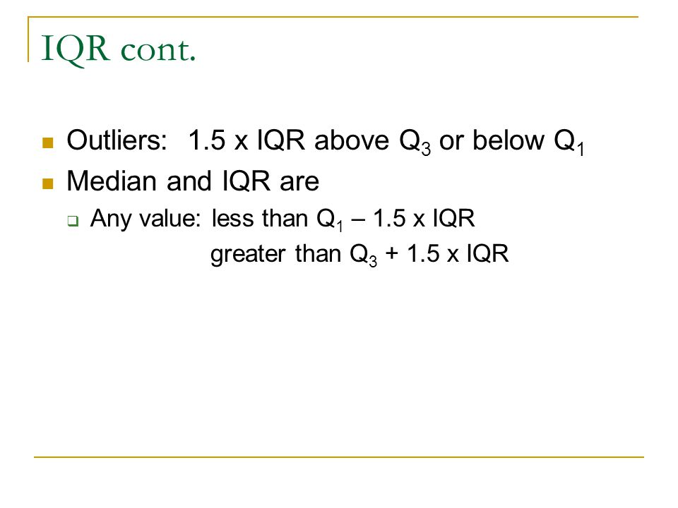 IQR cont. Outliers: 1.5 x IQR above Q3 or below Q1 Median and IQR are