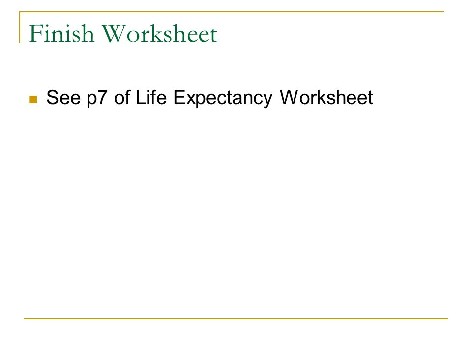 Finish Worksheet See p7 of Life Expectancy Worksheet