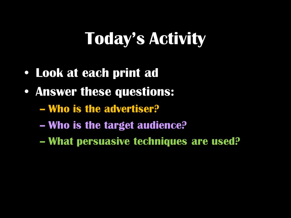 Today's Activity Look at each print ad Answer these questions: