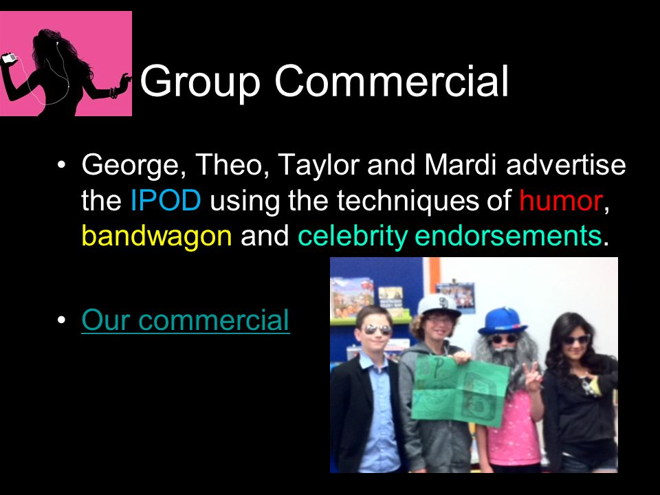 Group Commercial George, Theo, Taylor and Mardi advertise the IPOD using the techniques of humor, bandwagon and celebrity endorsements.