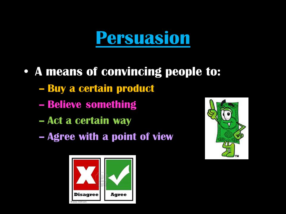 Persuasion A means of convincing people to: Buy a certain product