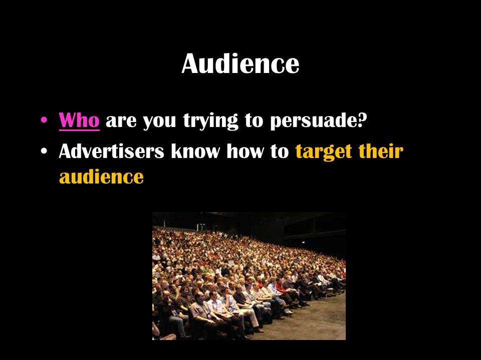Audience Who are you trying to persuade