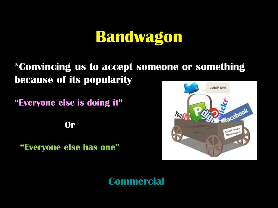 Bandwagon *Convincing us to accept someone or something because of its popularity. Everyone else is doing it