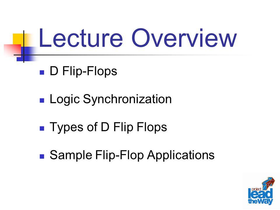 Lecture Overview D Flip-Flops Logic Synchronization