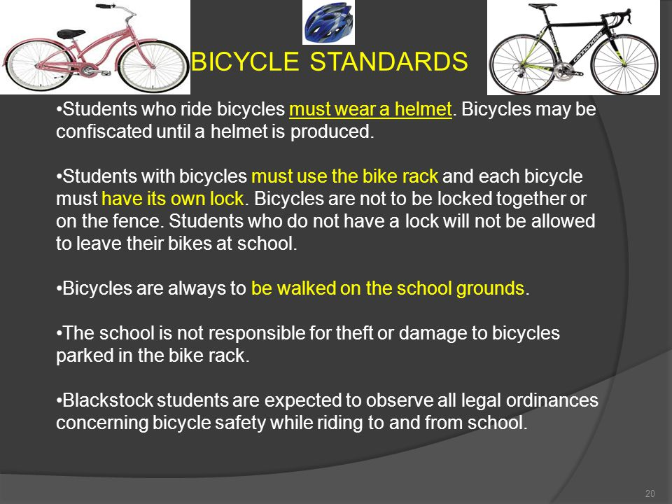 BICYCLE STANDARDS Students who ride bicycles must wear a helmet. Bicycles may be confiscated until a helmet is produced.
