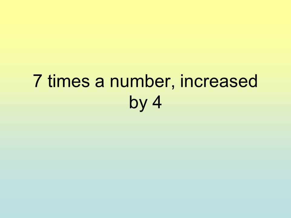 7 times a number, increased by 4