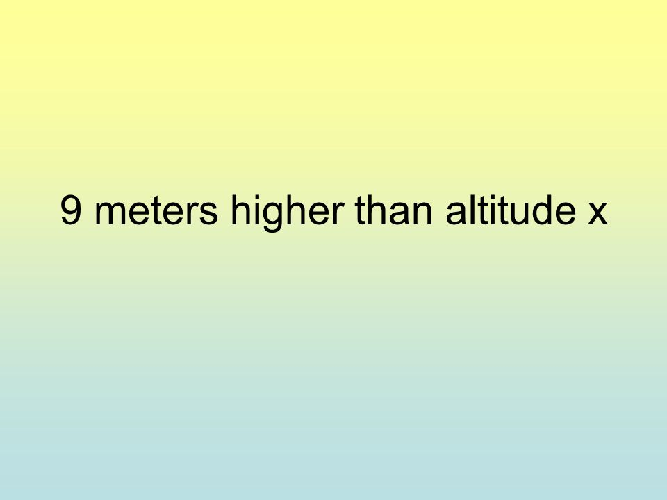 9 meters higher than altitude x