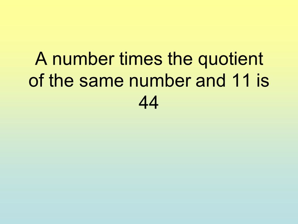 A number times the quotient of the same number and 11 is 44