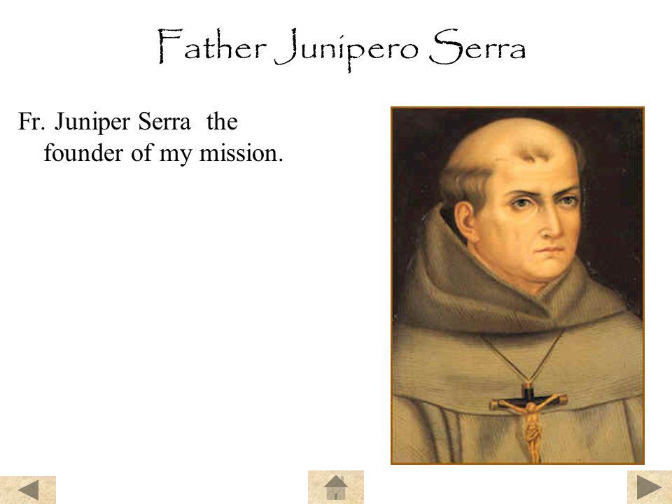 Father Junipero Serra Fr. Juniper Serra the founder of my mission.