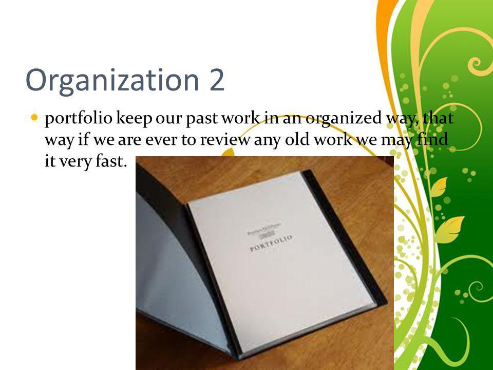 Organization 2 portfolio keep our past work in an organized way, that way if we are ever to review any old work we may find it very fast.