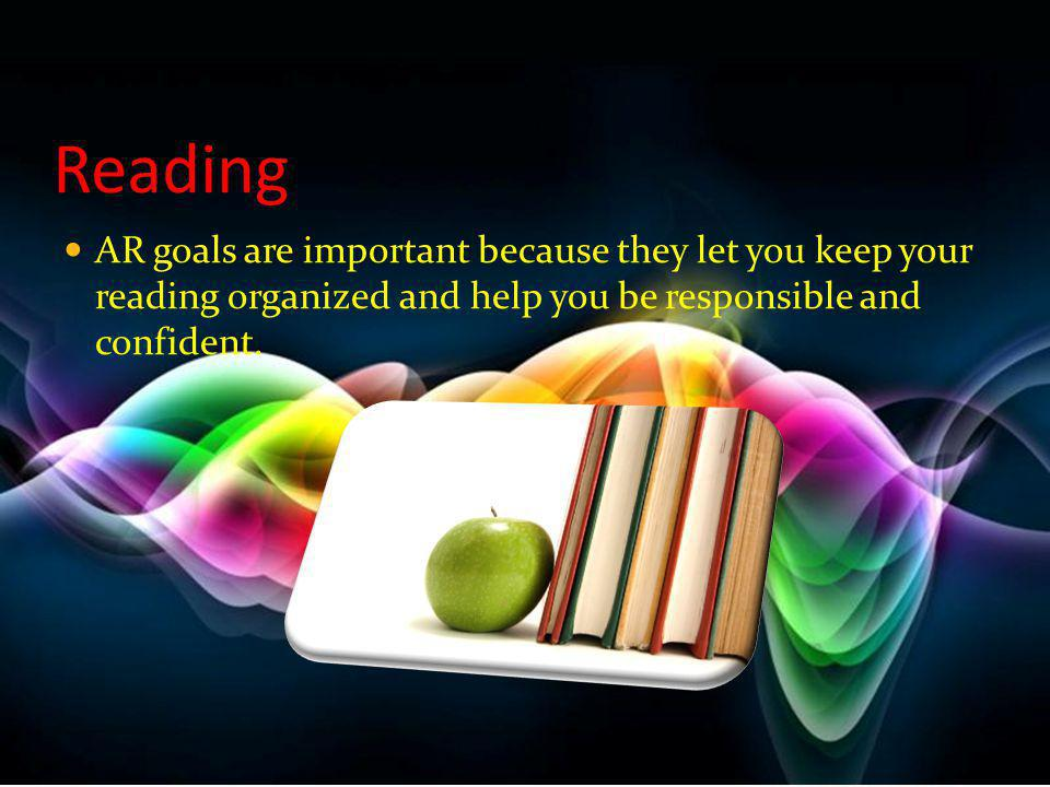 Reading AR goals are important because they let you keep your reading organized and help you be responsible and confident.