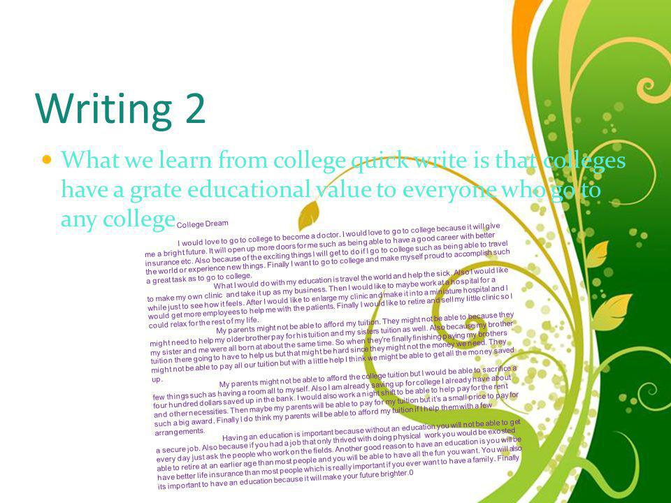 Writing 2 What we learn from college quick write is that colleges have a grate educational value to everyone who go to any college.