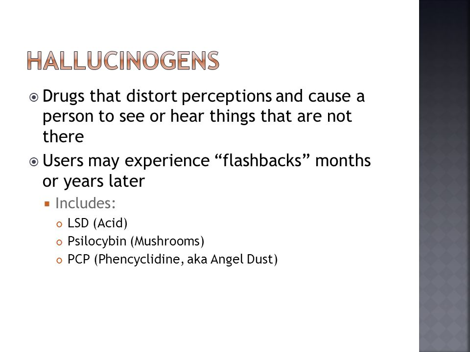 hallucinogens Drugs that distort perceptions and cause a person to see or hear things that are not there.