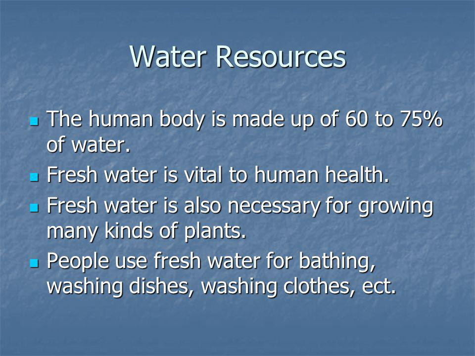 Water Resources The human body is made up of 60 to 75% of water.