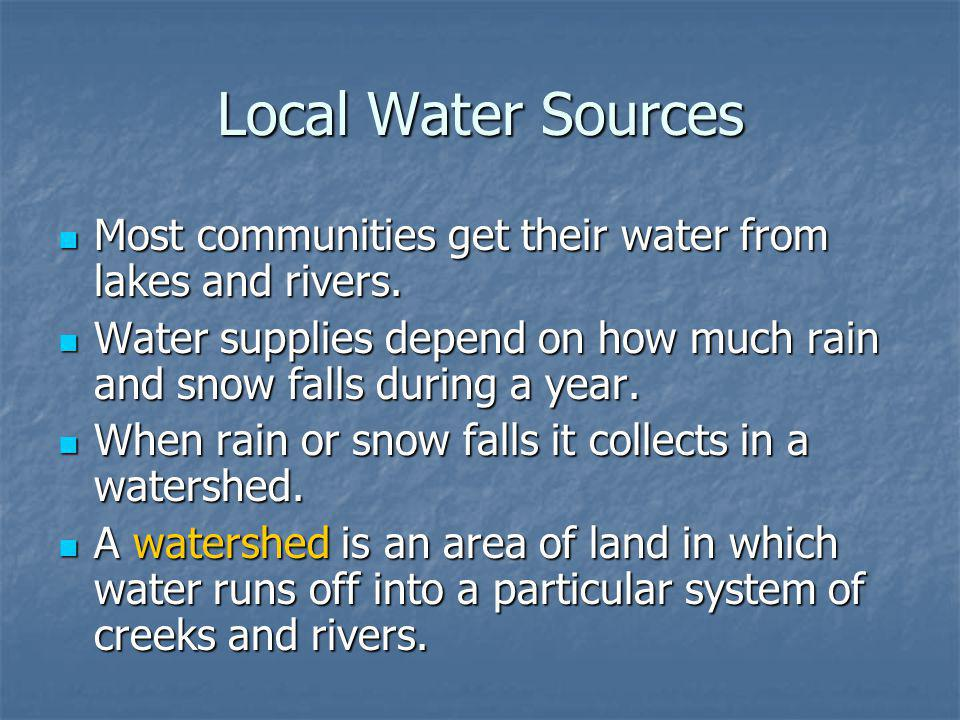 Local Water Sources Most communities get their water from lakes and rivers. Water supplies depend on how much rain and snow falls during a year.