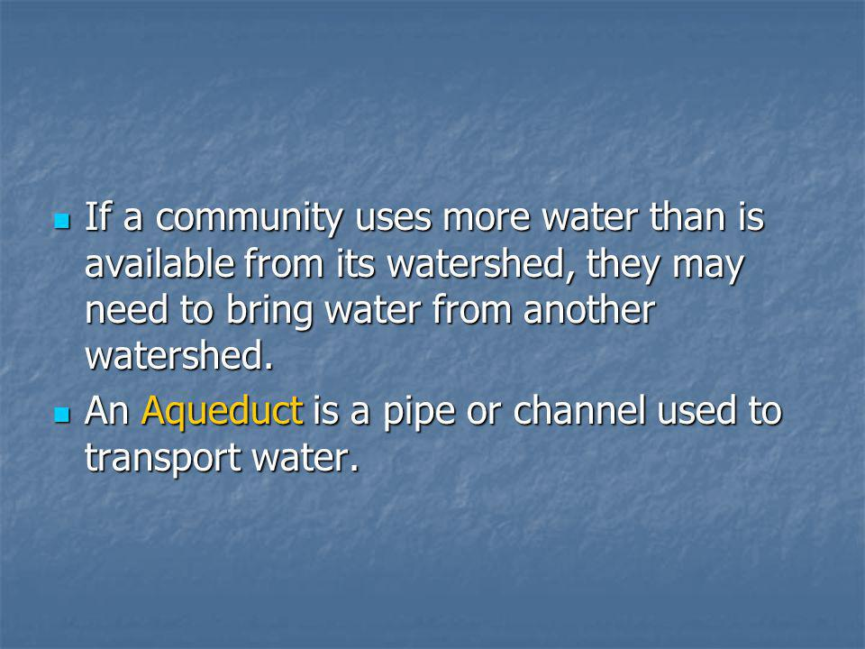 If a community uses more water than is available from its watershed, they may need to bring water from another watershed.