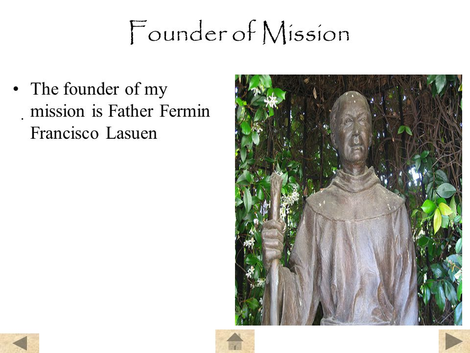 Founder of Mission The founder of my mission is Father Fermin Francisco Lasuen .
