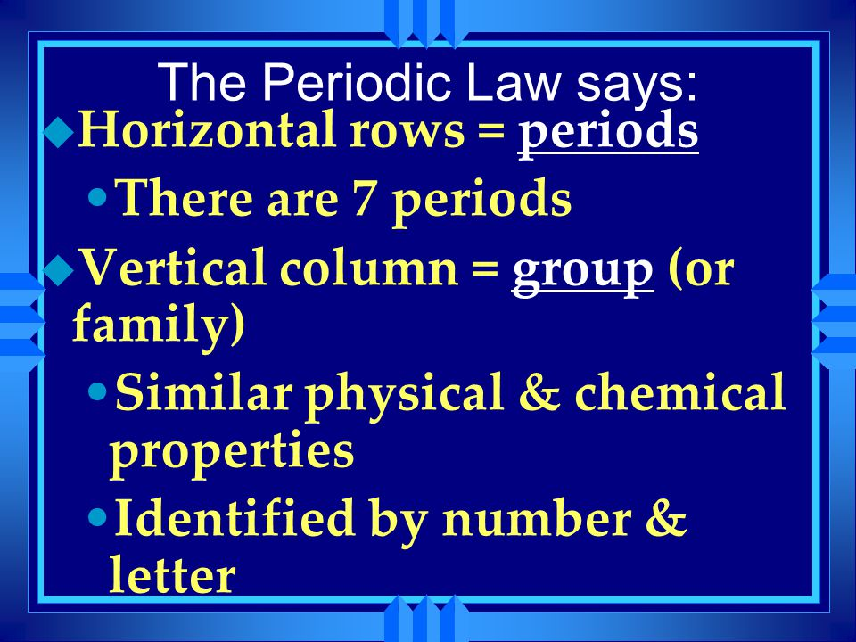 The Periodic Law says: Horizontal rows = periods. There are 7 periods. Vertical column = group (or family)