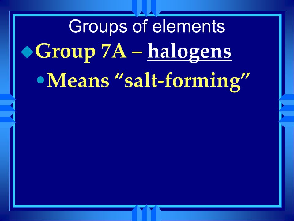 Groups of elements Group 7A – halogens Means salt-forming