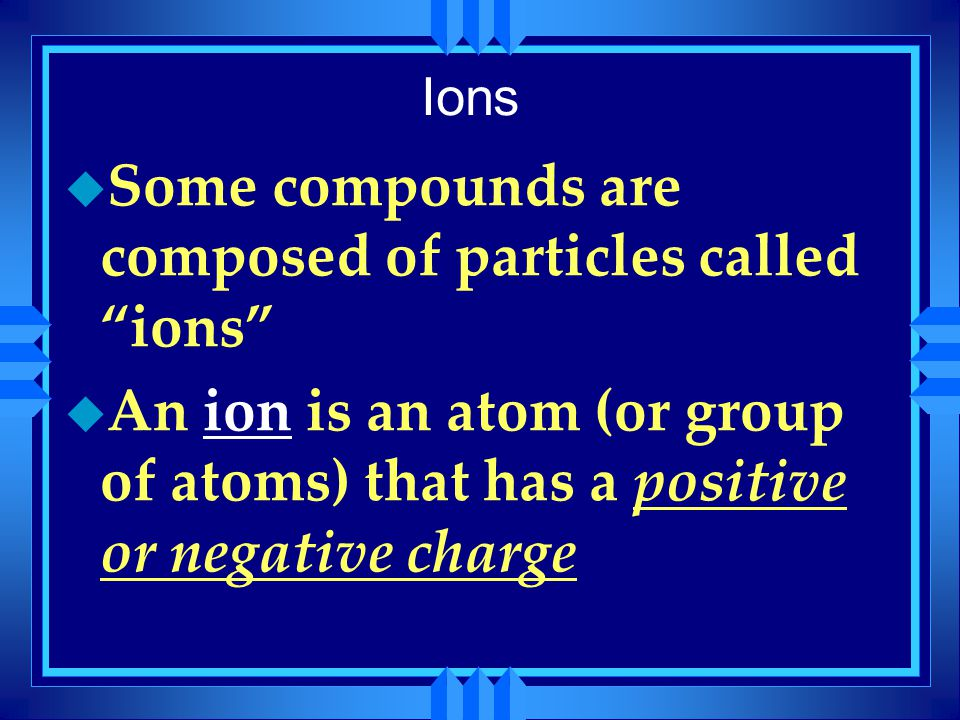 Some compounds are composed of particles called ions
