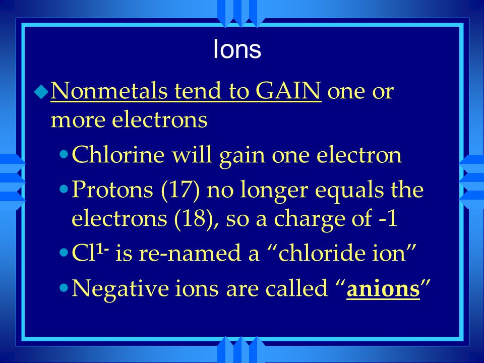 Ions Nonmetals tend to GAIN one or more electrons