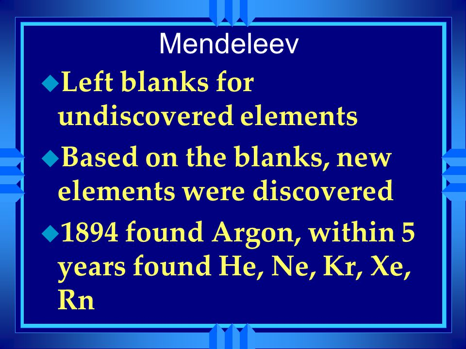 Mendeleev Left blanks for undiscovered elements. Based on the blanks, new elements were discovered.