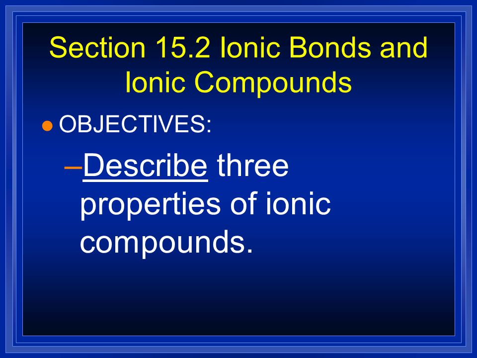Section 15.2 Ionic Bonds and Ionic Compounds
