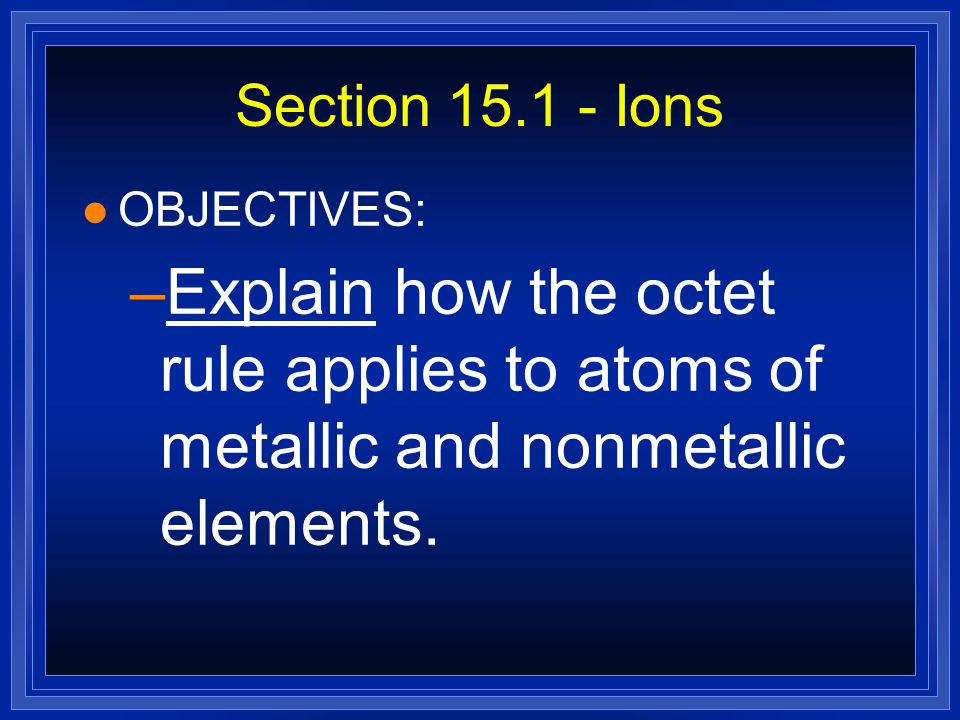 Section 15.1 - Ions OBJECTIVES: Explain how the octet rule applies to atoms of metallic and nonmetallic elements.