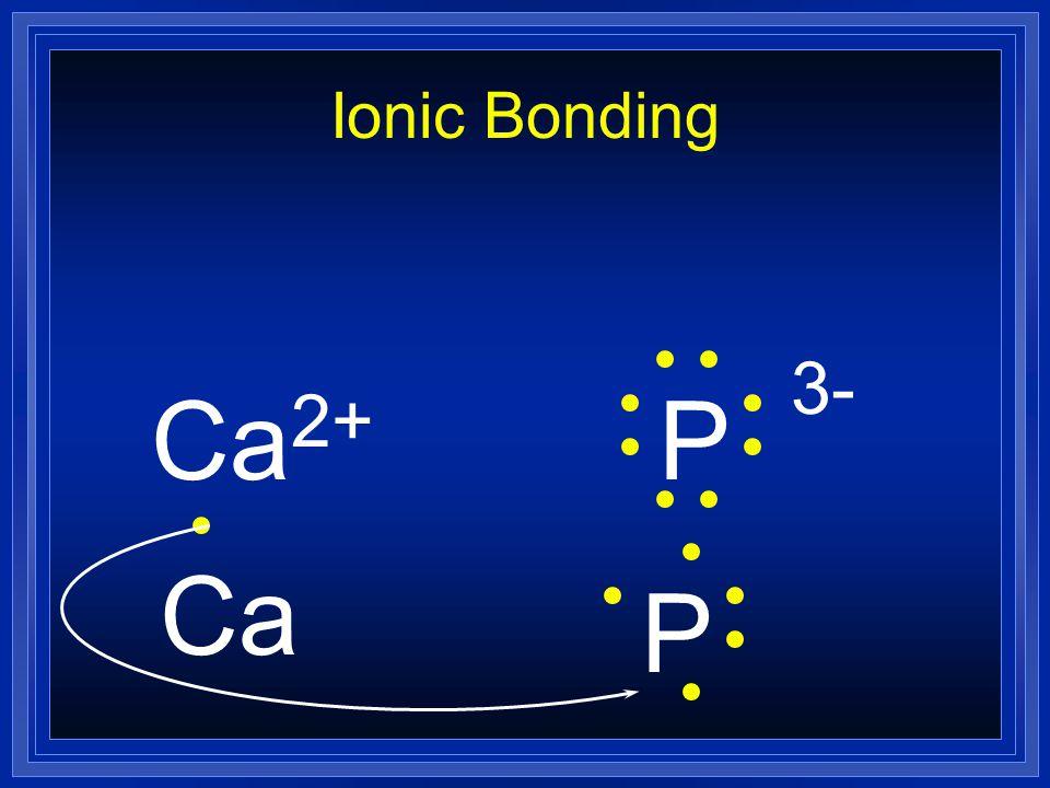 Ionic Bonding Ca2+ P 3- Ca P