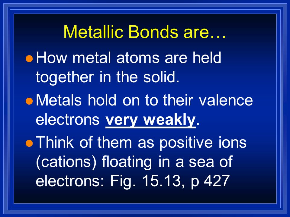 Metallic Bonds are… How metal atoms are held together in the solid.