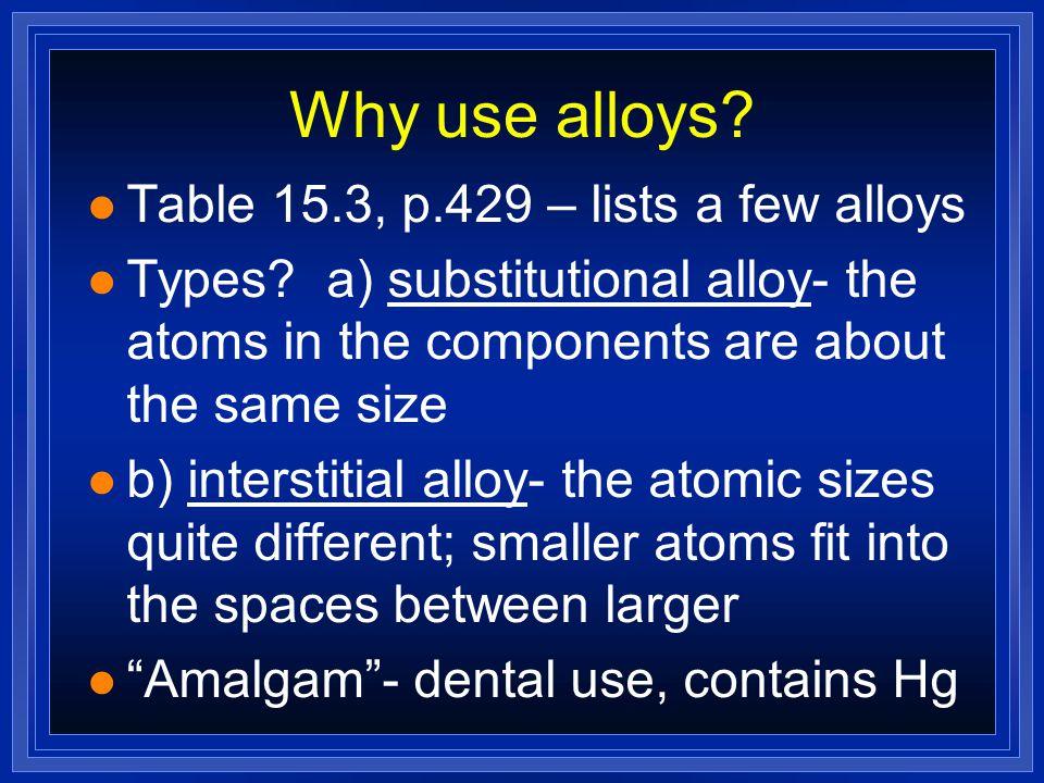 Why use alloys Table 15.3, p.429 – lists a few alloys