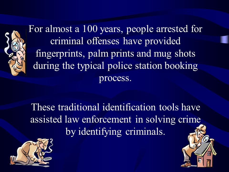 For almost a 100 years, people arrested for criminal offenses have provided fingerprints, palm prints and mug shots during the typical police station booking process.