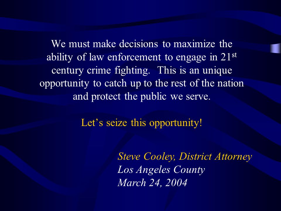 We must make decisions to maximize the ability of law enforcement to engage in 21st century crime fighting. This is an unique opportunity to catch up to the rest of the nation and protect the public we serve. Let's seize this opportunity!