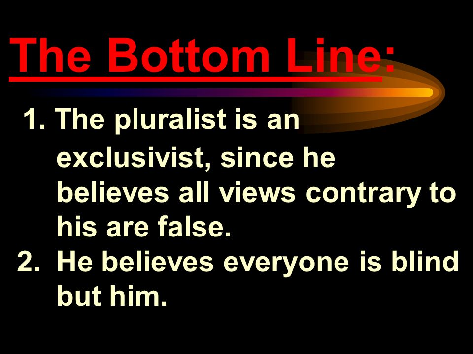 The Bottom Line: 1. The pluralist is an exclusivist, since he believes all views contrary to his are false.