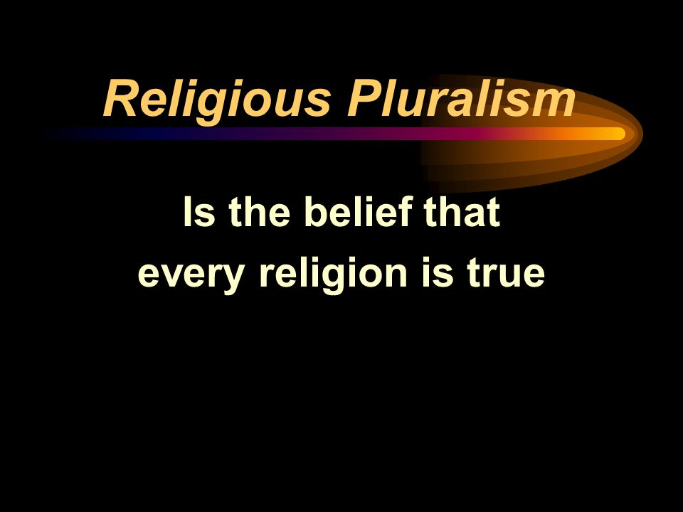 Religious Pluralism Is the belief that every religion is true