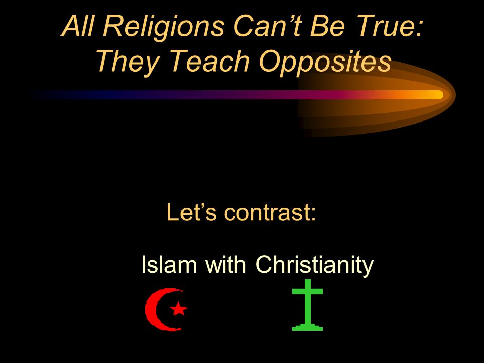All Religions Can't Be True: They Teach Opposites