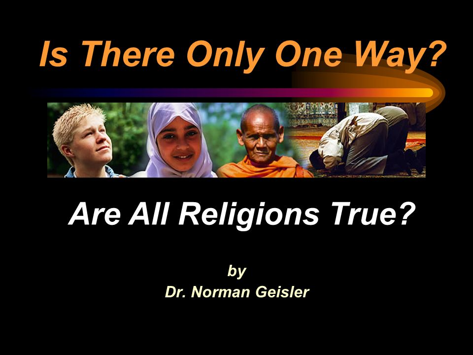 Is There Only One Way Are All Religions True by Dr. Norman Geisler