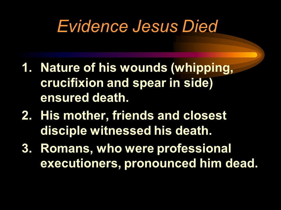 Evidence Jesus Died Nature of his wounds (whipping, crucifixion and spear in side) ensured death.