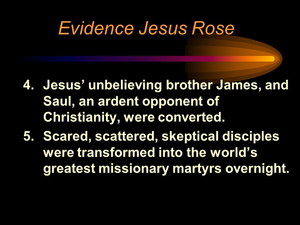 Evidence Jesus Rose Jesus' unbelieving brother James, and Saul, an ardent opponent of Christianity, were converted.