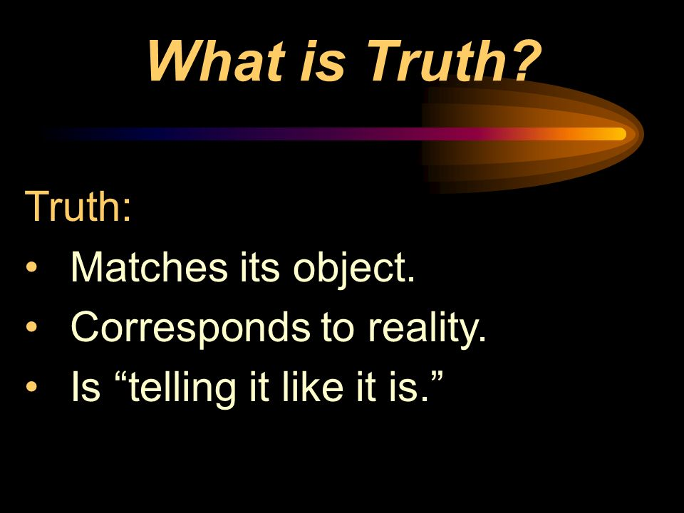 What is Truth Truth: Matches its object. Corresponds to reality.